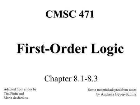 First-Order Logic Chapter 8.1-8.3 CMSC 471 Adapted from slides by Tim Finin and Marie desJardins. Some material adopted from notes by Andreas Geyer-Schulz.