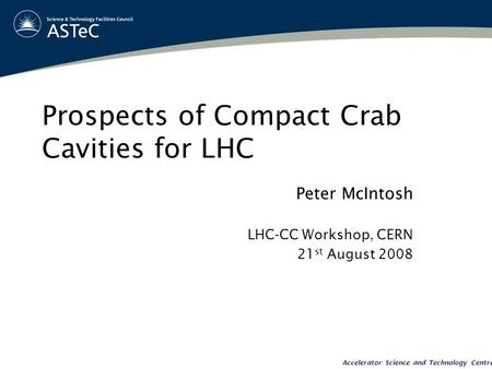 Accelerator Science and Technology Centre Prospects of Compact Crab Cavities for LHC Peter McIntosh LHC-CC Workshop, CERN 21 st August 2008.