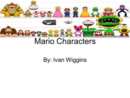 Mario Characters By: Ivan Wiggins.
