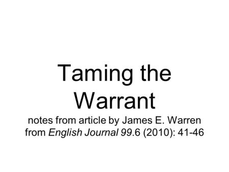 Taming the Warrant notes from article by James E. Warren from English Journal 99.6 (2010): 41-46.