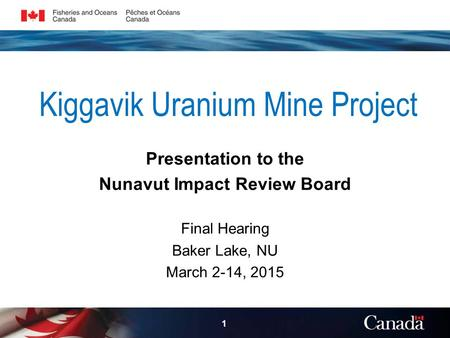 Kiggavik Uranium Mine Project Presentation to the Nunavut Impact Review Board Final Hearing Baker Lake, NU March 2-14, 2015 1.