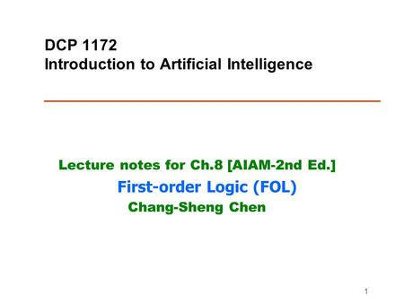 1 DCP 1172 Introduction to Artificial Intelligence Lecture notes for Ch.8 [AIAM-2nd Ed.] First-order Logic (FOL) Chang-Sheng Chen.