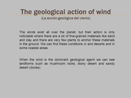 The geological action of wind (La acción geológica del viento) The winds exist all over the planet, but their action is only noticiable where there are.