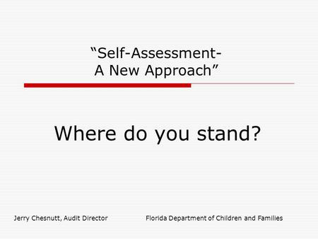 """Self-Assessment- A New Approach"" Where do you stand? Jerry Chesnutt, Audit Director Florida Department of Children and Families."