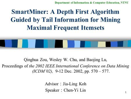 1 Department of Information & Computer Education, NTNU SmartMiner: A Depth First Algorithm Guided by Tail Information for Mining Maximal Frequent Itemsets.