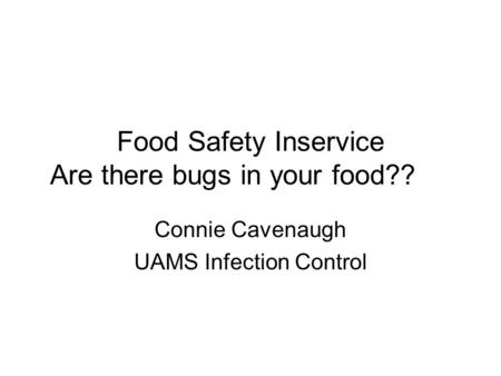 Food Safety Inservice Are there bugs in your food?? Connie Cavenaugh UAMS Infection Control.