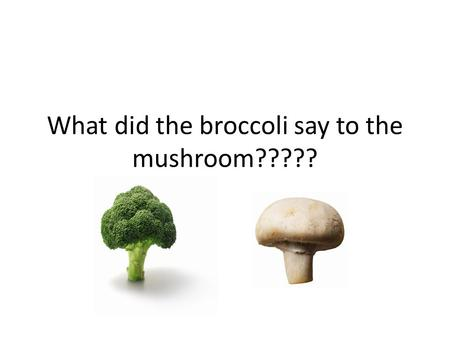 What did the broccoli say to the mushroom?????. You're a … FUN-GUY... Or FUNGI … Or whatever … Ya, that was bad … Ok, let's move on …