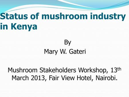 Status of mushroom industry in Kenya By Mary W. Gateri Mushroom Stakeholders Workshop, 13 th March 2013, Fair View Hotel, Nairobi.