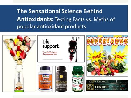 The Sensational Science Behind Antioxidants: Testing Facts vs. Myths of popular antioxidant products.