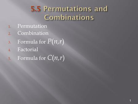 1. Permutation 2. Combination 3. Formula for P ( n,r ) 4. Factorial 5. Formula for C ( n,r ) 1.
