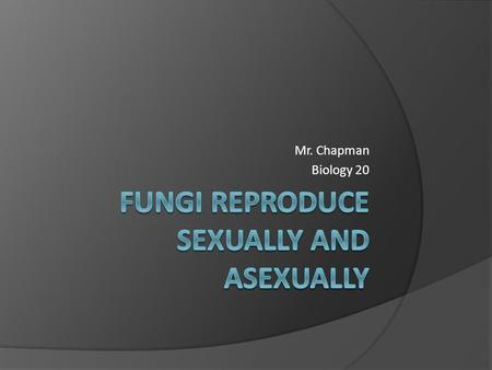 Mr. Chapman Biology 20. Fungi Have a Number of Reproductive Strategies  Depending on the favorability of conditions, fungi will reproduce either sexually.