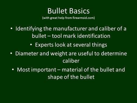 Bullet Basics (with great help from firearmsid.com) Identifying the manufacturer and caliber of a bullet – tool mark identification Experts look at several.