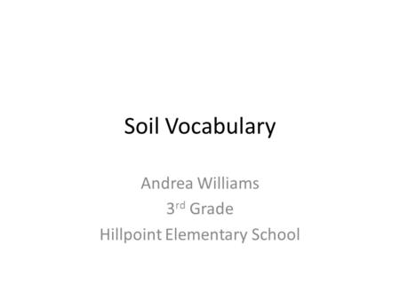 Soil Vocabulary Andrea Williams 3 rd Grade Hillpoint Elementary School.
