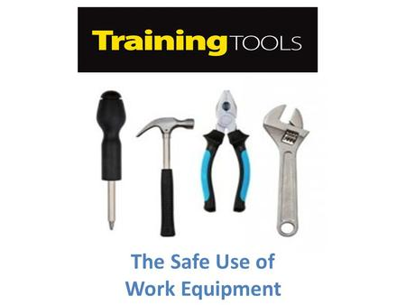 The Safe Use of Work Equipment. Overview This training tool is dedicated to work equipment and their associated hazards. Work equipment means any machinery,