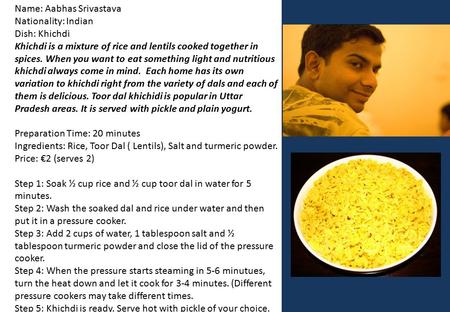 Name: Aabhas Srivastava Nationality: Indian Dish: Khichdi Khichdi is a mixture of rice and lentils cooked together in spices. When you want to eat something.