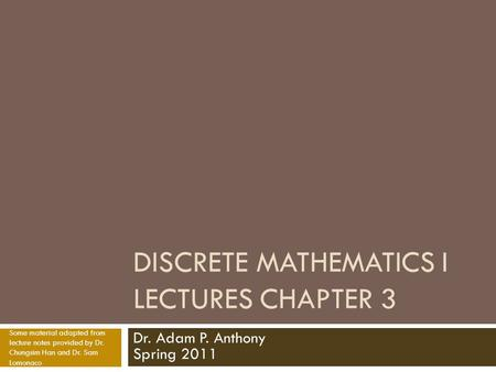 DISCRETE MATHEMATICS I LECTURES CHAPTER 3 Dr. Adam P. Anthony Spring 2011 Some material adapted from lecture notes provided by Dr. Chungsim Han and Dr.