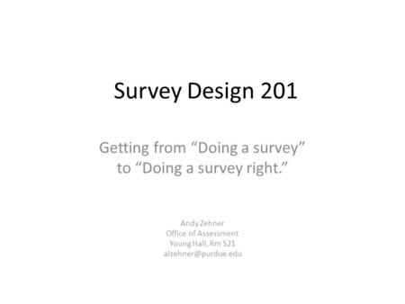 "Survey Design 201 Getting from ""Doing a survey"" to ""Doing a survey right."" Andy Zehner Office of Assessment Young Hall, Rm 521"