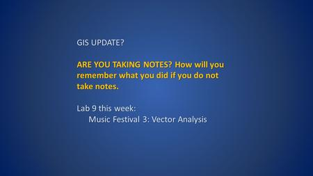 GIS UPDATE? ARE YOU TAKING NOTES? How will you remember what you did if you do not take notes. Lab 9 this week: Music Festival 3: Vector Analysis.