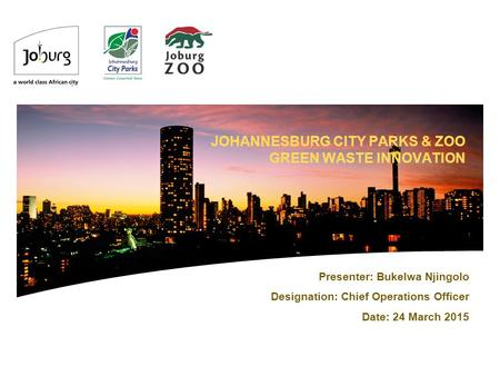 JOHANNESBURG CITY PARKS & ZOO GREEN WASTE INNOVATION Presenter: Bukelwa Njingolo Designation: Chief Operations Officer Date: 24 March 2015.