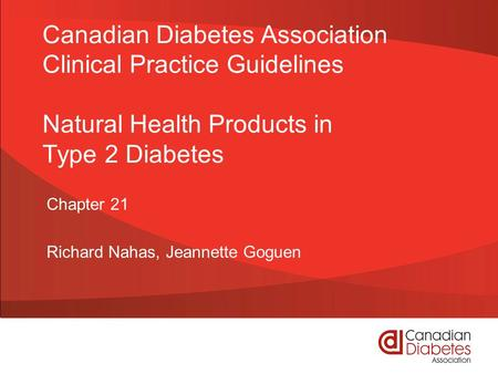 Canadian Diabetes Association Clinical Practice Guidelines Natural Health Products in Type 2 Diabetes Chapter 21 Richard Nahas, Jeannette Goguen.