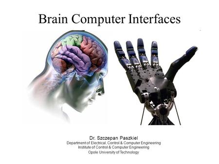 Brain Computer Interfaces Dr. Szczepan Paszkiel Department of Electrical, Control & Computer Engineering Institute of Control & Computer Engineering Opole.