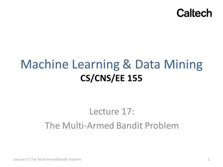 Machine Learning & Data Mining CS/CNS/EE 155 Lecture 17: The Multi-Armed Bandit Problem 1Lecture 17: The Multi-Armed Bandit Problem.