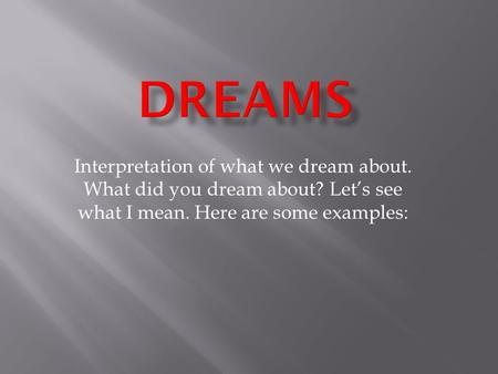 Interpretation of what we dream about. What did you dream about? Let's see what I mean. Here are some examples: