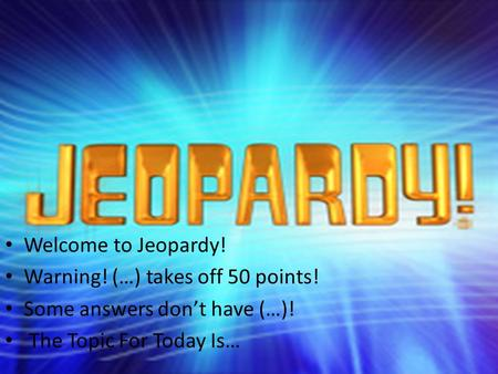 Welcome to Jeopardy! Warning! (…) takes off 50 points! Some answers don't have (…)! The Topic For Today Is…