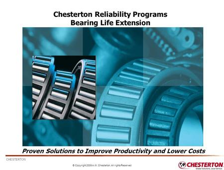 CHESTERTON © Copyright 2009 A.W. Chesterton, All rights Reserved 1 Proven Solutions to Improve Productivity and Lower Costs Chesterton Reliability Programs.