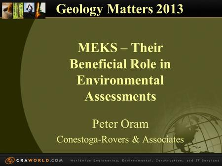 MEKS – Their Beneficial Role in Environmental Assessments Peter Oram Conestoga-Rovers & Associates Geology Matters 2013.
