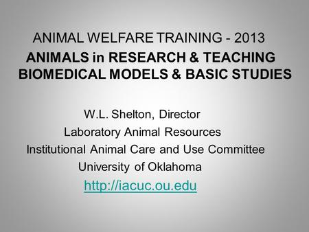 ANIMAL WELFARE TRAINING - 2013 ANIMALS in RESEARCH & TEACHING BIOMEDICAL MODELS & BASIC STUDIES W.L. Shelton, Director Laboratory Animal Resources Institutional.
