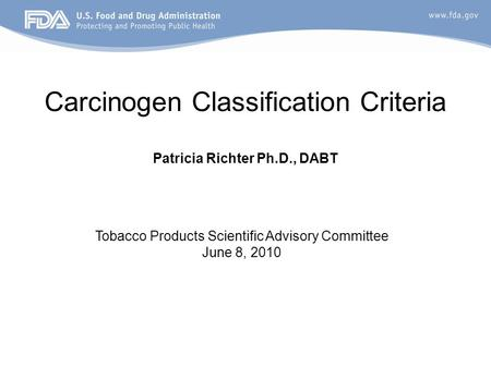 Carcinogen Classification Criteria Patricia Richter Ph.D., DABT Tobacco Products Scientific Advisory Committee June 8, 2010.