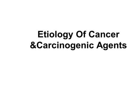 Etiology Of Cancer &Carcinogenic Agents. Carcinogenic Agents -Chemical Carcinogens -Physical Agents -Microbiological agents.