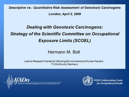Descriptive vs.- Quantitative Risk Assessment of Genotoxic Carcinogens London, April 2, 2009 Dealing with Genotoxic Carcinogens: Strategy of the Scientific.