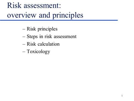 1 Risk assessment: overview and principles –Risk principles –Steps in risk assessment –Risk calculation –Toxicology.
