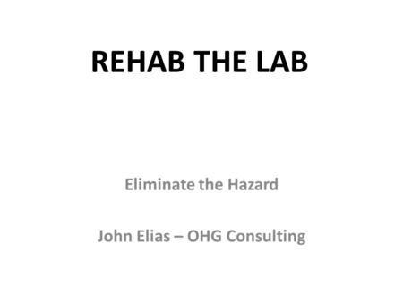 REHAB THE LAB Eliminate the Hazard John Elias – OHG Consulting.