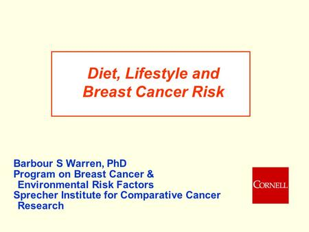 Diet, Lifestyle and Breast Cancer Risk Barbour S Warren, PhD Program on Breast Cancer & Environmental Risk Factors Sprecher Institute for Comparative Cancer.