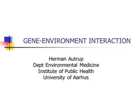 GENE-ENVIRONMENT INTERACTION Herman Autrup Dept Environmental Medicine Institute of Public Health University of Aarhus.