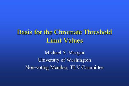 Basis for the Chromate Threshold Limit Values Michael S. Morgan University of Washington Non-voting Member, TLV Committee.