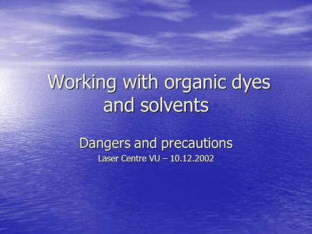 Working with organic dyes and solvents Working with organic dyes and solvents Dangers and precautions Laser Centre VU – 10.12.2002.