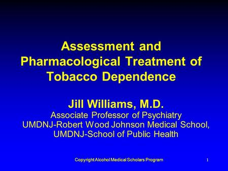 Copyright Alcohol Medical Scholars Program1 Assessment and Pharmacological Treatment of Tobacco Dependence Jill Williams, M.D. Associate Professor of Psychiatry.
