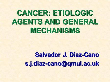 CANCER: ETIOLOGIC AGENTS AND GENERAL MECHANISMS Salvador J. Diaz-Cano