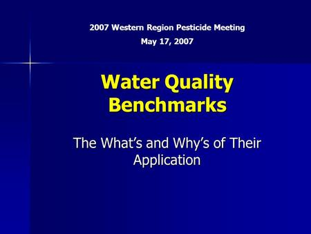 Water Quality Benchmarks The What's and Why's of Their Application 2007 Western Region Pesticide Meeting May 17, 2007.