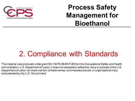 2. Compliance with Standards Process Safety Management for Bioethanol This material was produced under grant SH-19479-09-60-F-36 from the Occupational.