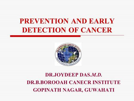 PREVENTION AND EARLY DETECTION OF CANCER DR.JOYDEEP DAS.M.D. DR.B.BOROOAH CANECR INSTITUTE GOPINATH NAGAR, GUWAHATI.