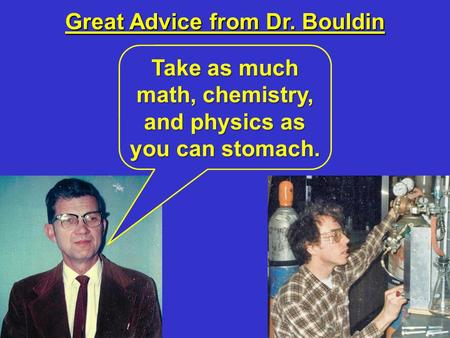 Great Advice from Dr. Bouldin Take as much math, chemistry, and physics as you can stomach.