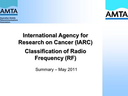 International Agency for Research on Cancer (IARC) Classification of Radio Frequency (RF) Summary – May 2011.