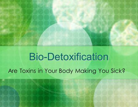Bio-Detoxification Are Toxins in Your Body Making You Sick?