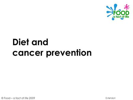 © Food – a fact of life 2009 Diet and cancer prevention Extension.