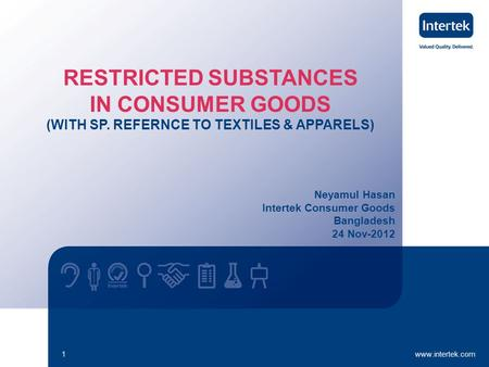 Www.intertek.com1 Neyamul Hasan Intertek Consumer Goods Bangladesh 24 Nov-2012 RESTRICTED SUBSTANCES IN CONSUMER GOODS (WITH SP. REFERNCE TO TEXTILES &
